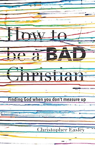 How to Be a Bad Christian: Finding God When You Dont Measure Up