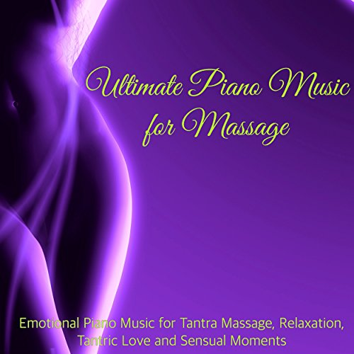 Ultimate Piano Music for Massage – Emotional Piano Music for Tantra Massage, Relaxation, Tantric Love and Sensual Moments