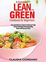 A Complete Lean and Green Cookbook for Beginners: Easy and delicious recipes to build your body, taking advantage of having healthy meals with the best tricks