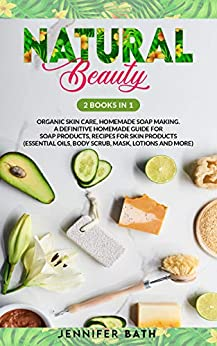 Natural Beauty: 2 Books in one: Organic Skin Care, Homemade Soap Making. A Definitive Homemade Guide For Soap Products, Recipes for Skin Products (Essential Oils, Body Scrub, Mask, lotions and More) by [Jennifer Bath]