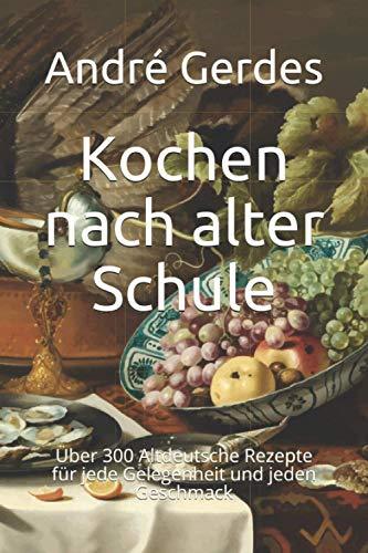 Kochen nach alter Schule: Über 300 Altdeutsche Rezepte für jede Gelegenheit und jeden Geschmack