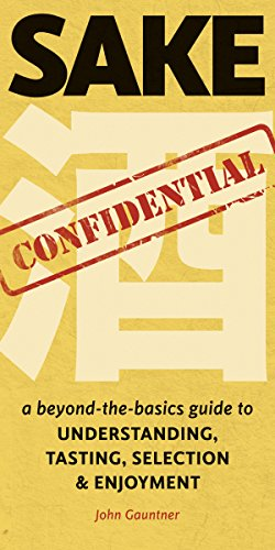 Sake Confidential: A beyond-the-basics guide to Understanding, Tasting, Selection, & Enjoyment: A Beyond-the-Basics Guide to Understanding, Tasting, Selection, and Enjoyment