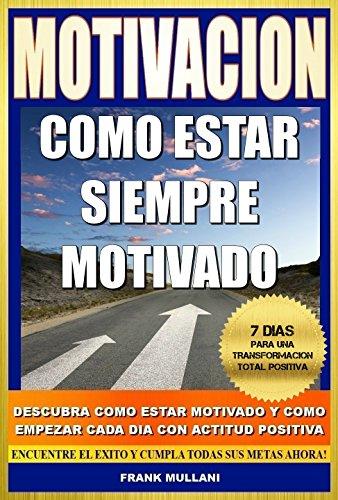MOTIVACION - Como Estar Siempre Motivado: 7 Dias Para Una Transformación Total Positiva - Descubra Como Estar Motivado y Como Empezar Cada Dia con Actitud Positiva (pensamiento positivo nº 5)