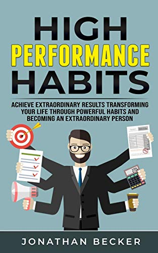 High Performance Habits: Achieve Extraordinary Results Transforming Your Life Through Powerful Habits And Becoming An Extraordinary Person