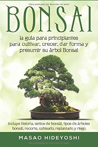 Bonsai: la guía para principiantes para cultivar, crecer, dar forma y presumir su árbol Bonsai: incluye historia, estilos de bonsái, tipos de árboles bonsái, recorte, cableado, replantado y riego