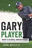 Gary Player:: Golf s Global Ambassador from South Africa to Augusta by Boyette, John (2012) Hardcover