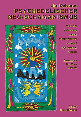 Psychedelischer Neo-Schamanismus: Die Zucht, Zubereitung und der schamanistische Gebrauch psychoaktiver Pflanzen (Edition Rauschkunde)