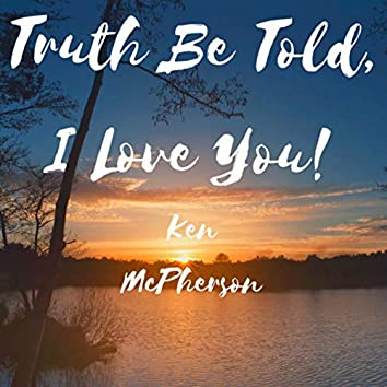 Truth Be Told, I Love You!