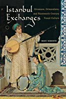 Istanbul Exchanges: Ottomans, Orientalists, and Nineteenth-Century Visual Culture