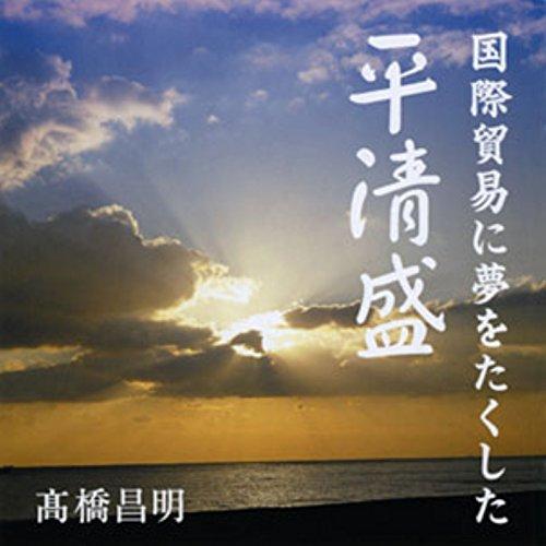 聴く歴史・王朝時代『国際貿易に夢をたくした平清盛』 | 高橋 昌明