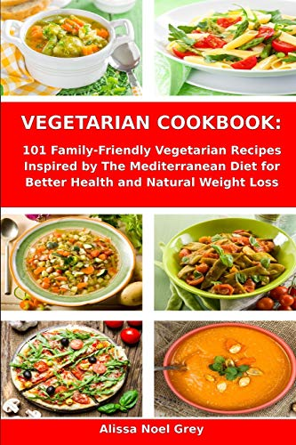 Vegetarian Cookbook: 101 Family-Friendly Vegetarian Recipes Inspired by The Mediterranean Diet for Better Health and Natural Weight Loss: Mediterranean Diet for Beginners (Healthy Cooking)