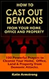 How to Cast Out Demons from Your Home, Office and Property: 100 Powerful Prayers to Cleanse Your Home, Office, Land & Property from Demonic Attacks