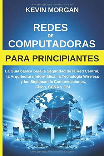 Redes de Computadoras para Principiantes: La Guía básica para la Seguridad de la Red Central, la Arquitectura Informática, la Tecnología Wireless y los Sistemas de Comunicaciones, Cisco, CCNA y OSI