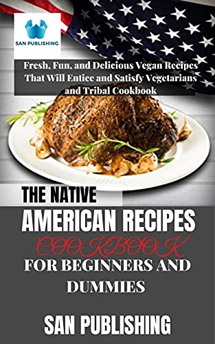 THE NATIVE AMERICAN RECIPES COOKBOOK FOR BEGINNERS AND DUMMIES : Fresh, Fun, and Delicious Vegan Recipes That Will Entice and Satisfy Vegetarians and Tribal Cookbook (English Edition)