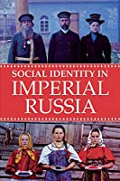 Social Identity in Imperial Russia (Niu Slavic, East European, and Eurasian Studies)