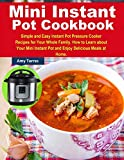 Mini Instant Pot Cookbook: Simple and Easy Instant Pot Pressure Cooker Recipes for Your Whole Family. How to Learn about Your Mini Instant Pot and Enjoy Delicious Meals at Home.