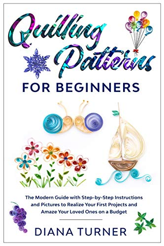 Quilling Patterns for Beginners: The Modern Guide with Step-by-Step Instructions and Pictures to Realize Your First Projects and Amaze Your Loved Ones on a Budget