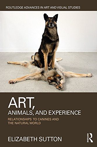 Art, Animals, and Experience: Relationships to Canines and the Natural World (Routledge Advances in...