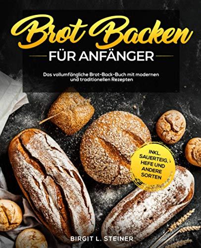 Brot Backen Für Anfänger: Das vollumfängliche Brot-Back-Buch mit modernen und traditionellen Rezepten inkl. Sauerteig, Hefe und andere Sorten
