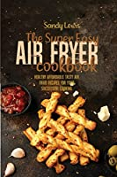 The Super Easy Air Fryer Cookbook: Healthy Affordable Tasty Air Fried Recipes for Your Successful Cooking