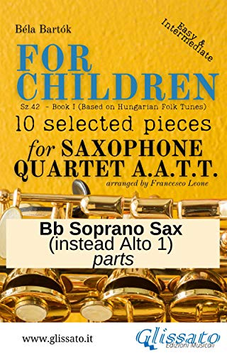 Soprano Sax part (instead Alto 1) of 'For Children' by Bartók - Sax 4et AATT: 10 selected pieces from Sz.42 - Book I ('For Children' by Bartók - Sax Quartet (AATT) 6) (English Edition)