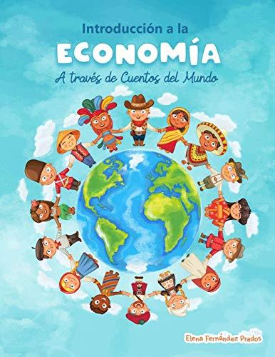 Introduccion a la Economia a traves de Cuentos del Mundo: Una introduccion a la economia para jovenes, dummies, y adultos.: 1 (Educación Financiera para Niños y Jóvenes)