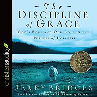 The Discipline of Grace     God's Role and Our Role in the Pursuit of Holiness              Written by:                                                                                                                                 Jerry Bridges                               Narrated by:                                                                                                                                 John Haag                      Length: 8 hrs and 52 mins     4 ratings     Overall 5.0