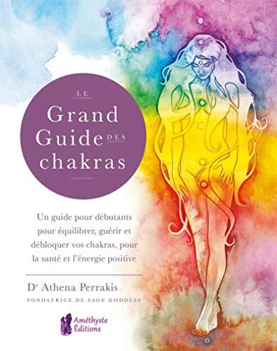 Le Grand Guide des Chakras: Un guide pour débutants pour équilibrer, guérir et débloquer vos chakras, pour la santé et l'énergie positive