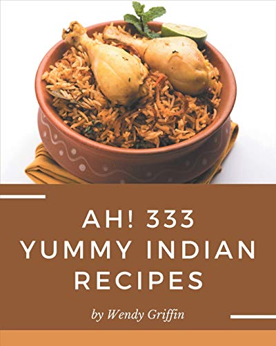 Ah! 333 Yummy Indian Recipes: Let's Get Started with The Best Yummy Indian Cookbook!