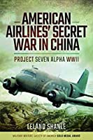 American Airlines' Secret War in China: Project Seven Alpha WWII