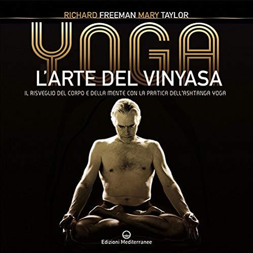 Yoga. L\'arte del Vinyasa. Il risveglio del corpo e della mente con la pratica dell\'Ashtanga yoga