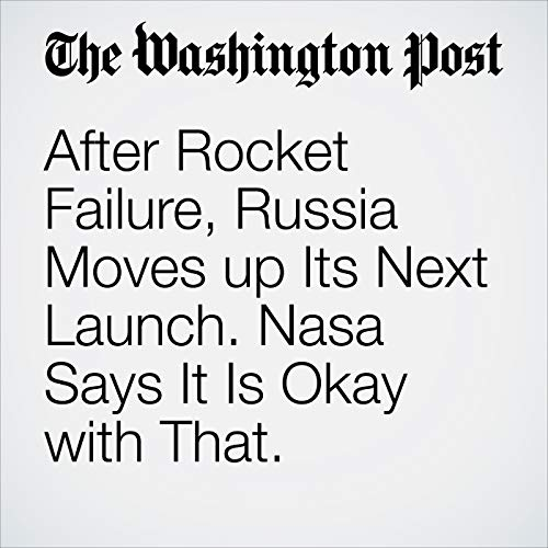 After Rocket Failure, Russia Moves up Its Next Launch. Nasa Says It Is Okay with That. audiobook cover art