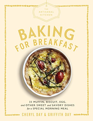 The Artisanal Kitchen: Baking for Breakfast: 33 Muffin, Biscuit, Egg, and Other Sweet and Savory Dishes for a Special Morning Meal (English Edition)