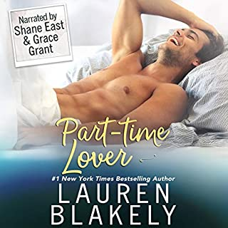 Part-Time Lover                   Written by:                                                                                                                                 Lauren Blakely                               Narrated by:                                                                                                                                 Shane East,                                                                                        Grace Grant                      Length: 7 hrs and 21 mins     6 ratings     Overall 4.2