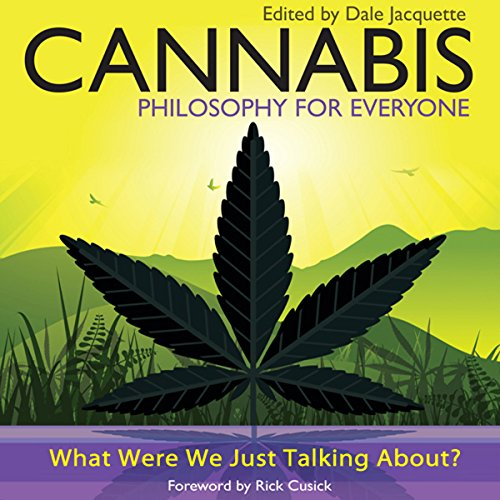 Cannabis - Philosophy for Everyone     What Were We Just Talking About?              By:                                                                                                                                 Jacquette Dale,                                                                                        Rick Cusick,                                                                                        Fritz Allhoff                               Narrated by:                                                                                                                                 Erik Davies                      Length: 11 hrs and 22 mins     4 ratings     Overall 3.5