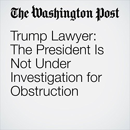 Trump Lawyer: The President Is Not Under Investigation for Obstruction copertina