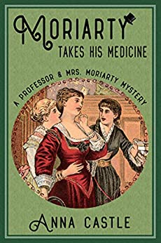 Moriarty Takes His Medicine (The Professor & Mrs. Moriarty Mystery Series Book 2) by [Anna Castle]