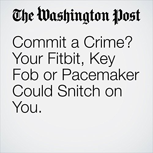 Commit a Crime? Your Fitbit, Key Fob or Pacemaker Could Snitch on You. copertina