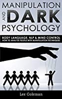 Manipulation and Dark Psychology: Body Language, NLP and Mind Control. How to Analyze People with Manipulation Techniques, Hypnosis, Influencing People and Become a Master of Persuasion