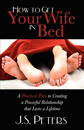 How To Get Your Wife In Bed: A Practical Plan To Creating A Powerful Relationship That Lasts A Lifetime (English Edition)