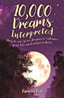 10,000 Dreams Interpreted: How to Use Your Dreams to Enhance Your Life and Relationships