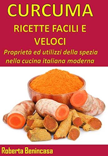 CURCUMA, RICETTE FACILI E VELOCI : Proprietà ed utilizzi della spezia nella cucina italiana moderna