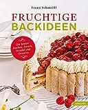 Fruchtige Backideen. Die besten Kuchen, Torten, Strudel und Desserts