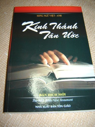 Vietnamese - English Bilingual New Testamanet / The New Vietnamese New Testament translated into today's Language of Vietnam - Kinh Thanh Tan Uoc Ban Dich Moi in parallel with the New English Translation (NET) New Testament