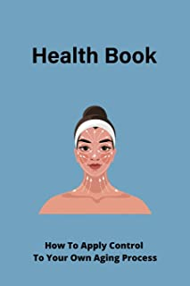 Health Book: How To Apply Control To Your Own Aging Process: The Blueprint To Age Your Way