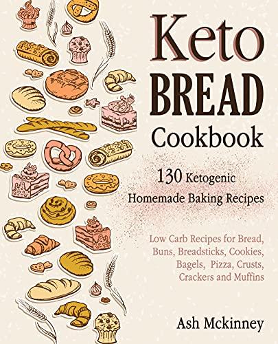 Keto Bread Cookbook: 130 Ketogenic Homemade Baking Recipes