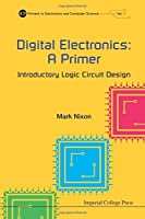Digital Electronics: A Primer : Introductory Logic Circuit Design (Icp Primers in Electronics and Computer Science) by Mark S Nixon(2015-03-02)