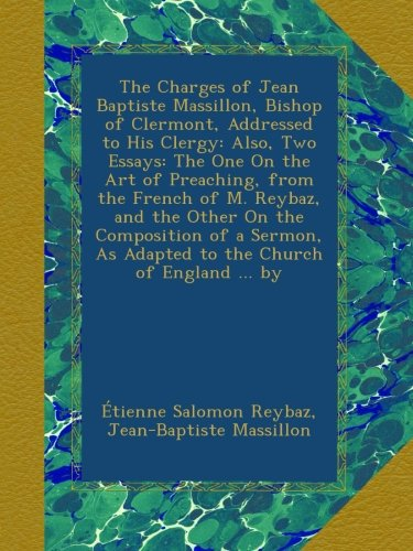 The Charges of Jean Baptiste Massillon, Bishop of Clermont, Addressed to His Clergy: Also, Two Essays: The One On the Art of Preaching, from the ... As Adapted to the Church of England ... by