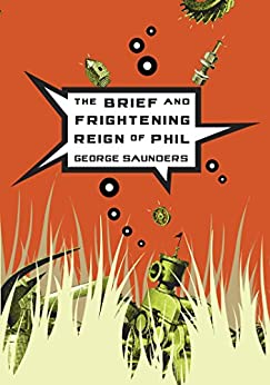 The Brief and Frightening Reign of Phil by [George Saunders]