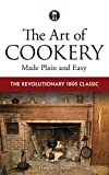 The Art of Cookery Made Plain and Easy: The Revolutionary 1805 Classic...